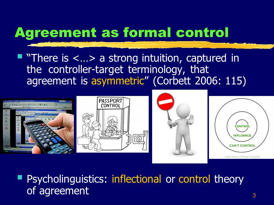 3 Agreement as formal control There is a strong intuition, captured in the controller-target terminology, that agreement is asymmetric (Corbett 2006:
