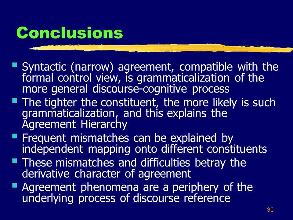 30 Conclusions Syntactic (narrow) agreement, compatible with the formal control view, is grammaticalization of the more general discourse-cognitive pr