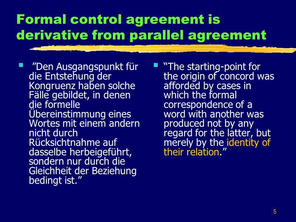 5 Formal control agreement is derivative from parallel agreement Den Ausgangspunkt für die Entstehung der Kongruenz haben solche Fälle gebildet, in denen die formelle Übereinstimmung eines Wortes mit einem andern nicht durch Rücksichtnahme auf dasselbe herbeigeführt, sondern nur durch die Gleichheit der Beziehung bedingt ist.