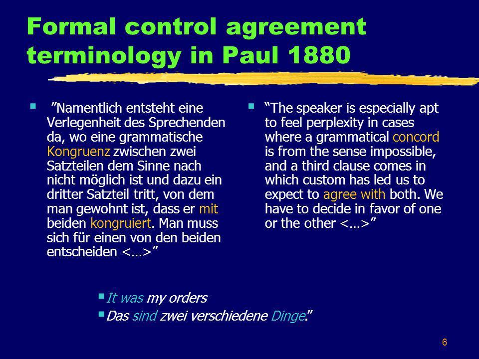 6 Formal control agreement terminology in Paul 1880 Namentlich entsteht eine Verlegenheit des Sprechenden da, wo eine grammatische Kongruenz zwischen zwei Satzteilen dem Sinne nach nicht möglich ist und dazu ein dritter Satzteil tritt, von dem man gewohnt ist, dass er mit beiden kongruiert.