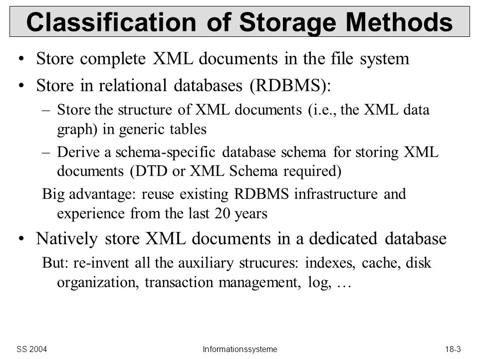 SS 2004Informationssysteme18-3 Classification of Storage Methods Store complete XML documents in the file system Store in relational databases (RDBMS): –Store the structure of XML documents (i.e., the XML data graph) in generic tables –Derive a schema-specific database schema for storing XML documents (DTD or XML Schema required) Big advantage: reuse existing RDBMS infrastructure and experience from the last 20 years Natively store XML documents in a dedicated database But: re-invent all the auxiliary strucures: indexes, cache, disk organization, transaction management, log, …