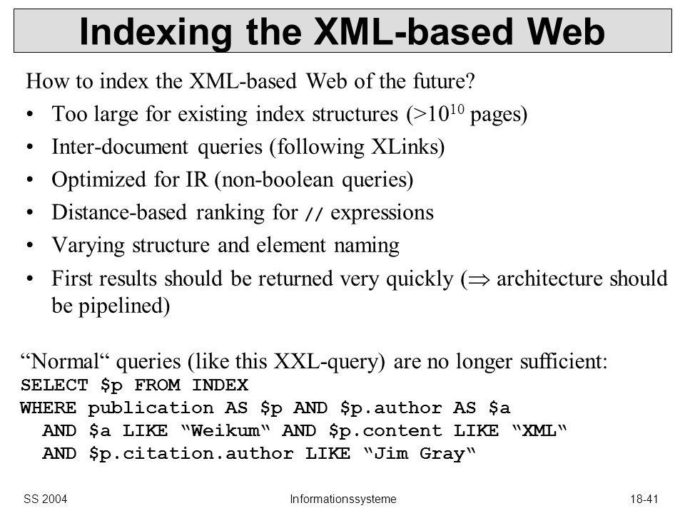 SS 2004Informationssysteme18-41 Indexing the XML-based Web How to index the XML-based Web of the future.