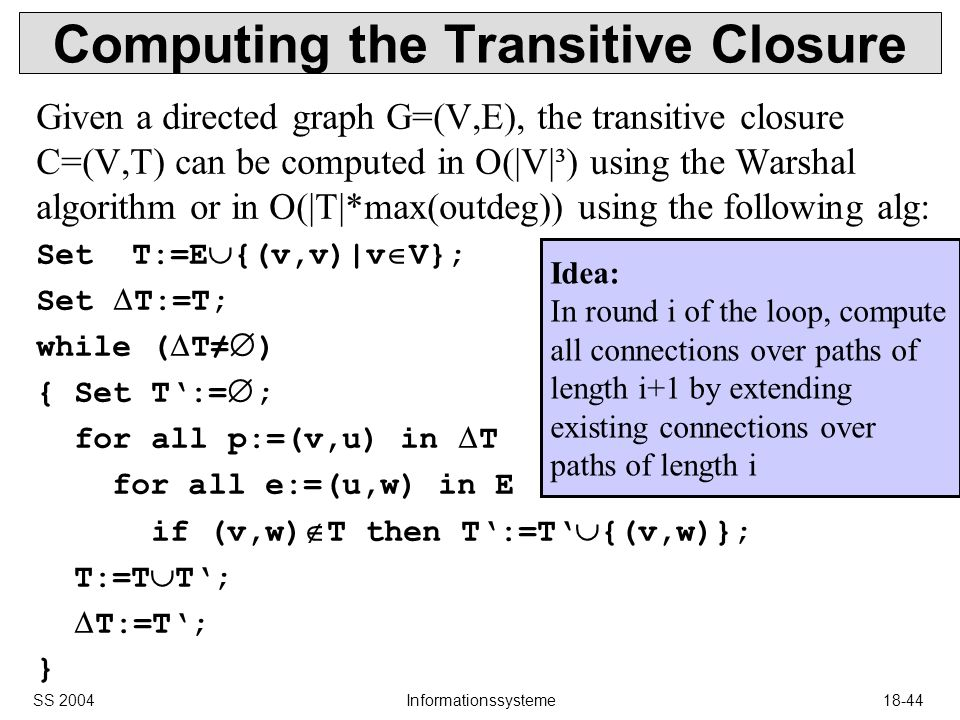 SS 2004Informationssysteme18-44 Computing the Transitive Closure Given a directed graph G=(V,E), the transitive closure C=(V,T) can be computed in O(|V|³) using the Warshal algorithm or in O(|T|*max(outdeg)) using the following alg: Set T:=E {(v,v)|v V}; Set T:=T; while ( T ) { Set T:= ; for all p:=(v,u) in T for all e:=(u,w) in E if (v,w) T then T:=T {(v,w)}; T:=T T; T:=T; } Idea: In round i of the loop, compute all connections over paths of length i+1 by extending existing connections over paths of length i
