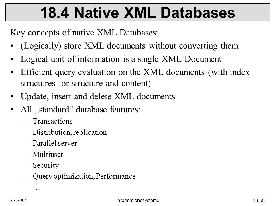 SS 2004Informationssysteme18-59 18.4 Native XML Databases Key concepts of native XML Databases: (Logically) store XML documents without converting them Logical unit of information is a single XML Document Efficient query evaluation on the XML documents (with index structures for structure and content) Update, insert and delete XML documents All standard database features: –Transactions –Distribution, replication –Parallel server –Multiuser –Security –Query optimization, Performance –…