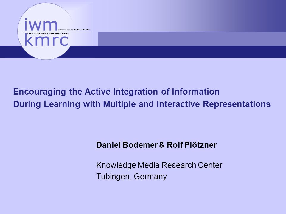 Institut für Wissensmedien Knowledge Media Research Center Encouraging the Active Integration of Information During Learning with Multiple and Interactive Representations Daniel Bodemer & Rolf Plötzner Knowledge Media Research Center Tübingen, Germany