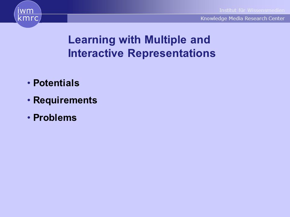 Institut für Wissensmedien Knowledge Media Research Center Learning with Multiple and Interactive Representations Potentials Requirements Problems