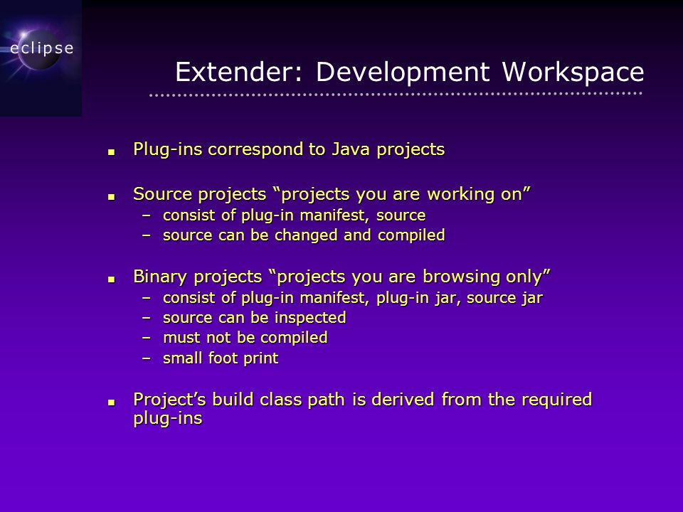 Extender: Development Workspace Plug-ins correspond to Java projects Plug-ins correspond to Java projects Source projects projects you are working on Source projects projects you are working on –consist of plug-in manifest, source –source can be changed and compiled Binary projects projects you are browsing only Binary projects projects you are browsing only –consist of plug-in manifest, plug-in jar, source jar –source can be inspected –must not be compiled –small foot print Projects build class path is derived from the required plug-ins Projects build class path is derived from the required plug-ins