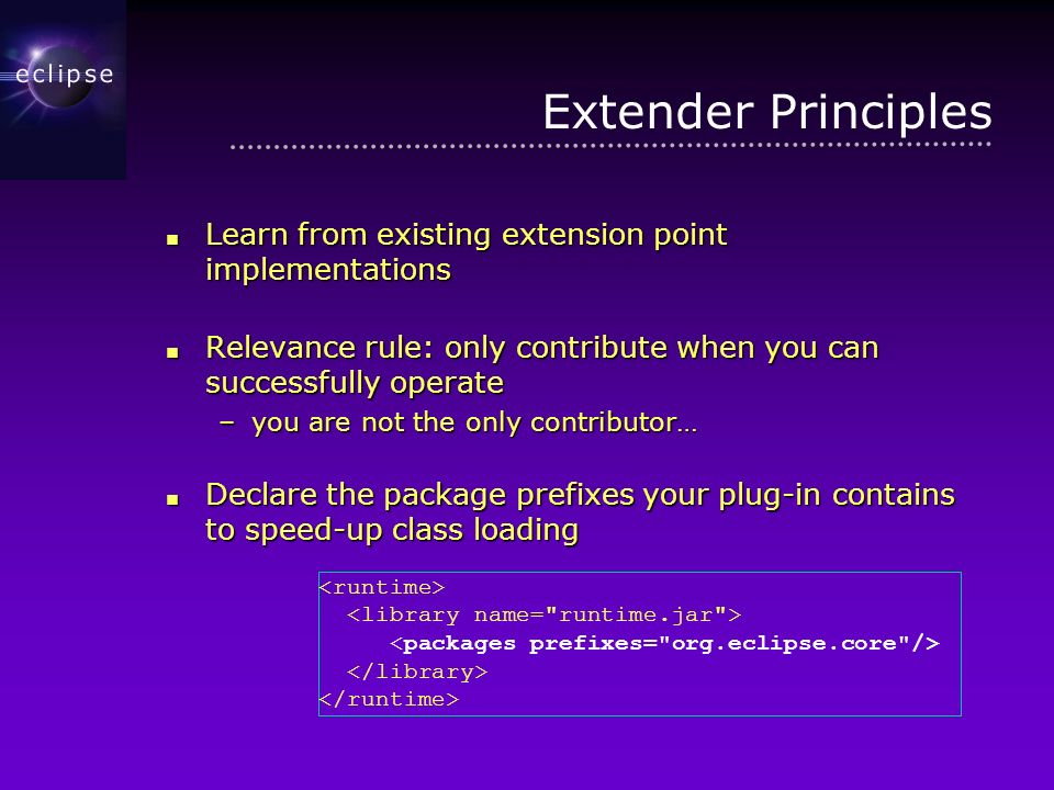 Extender Principles Learn from existing extension point implementations Learn from existing extension point implementations Relevance rule: only contribute when you can successfully operate Relevance rule: only contribute when you can successfully operate –you are not the only contributor… Declare the package prefixes your plug-in contains to speed-up class loading Declare the package prefixes your plug-in contains to speed-up class loading