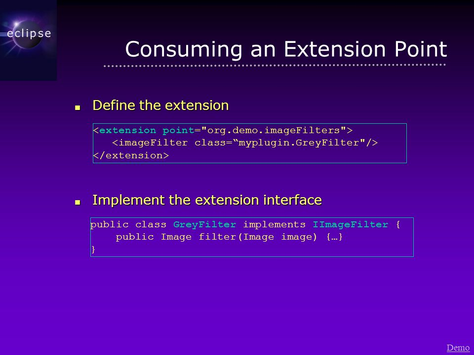 Consuming an Extension Point Define the extension Define the extension Implement the extension interface Implement the extension interface public class GreyFilter implements IImageFilter { public Image filter(Image image) {…} } Demo