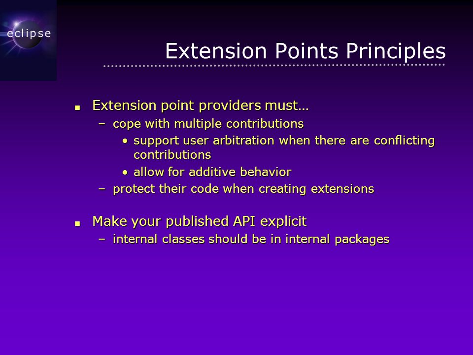 Extension Points Principles Extension point providers must… Extension point providers must… –cope with multiple contributions support user arbitration when there are conflicting contributionssupport user arbitration when there are conflicting contributions allow for additive behaviorallow for additive behavior –protect their code when creating extensions Make your published API explicit Make your published API explicit –internal classes should be in internal packages
