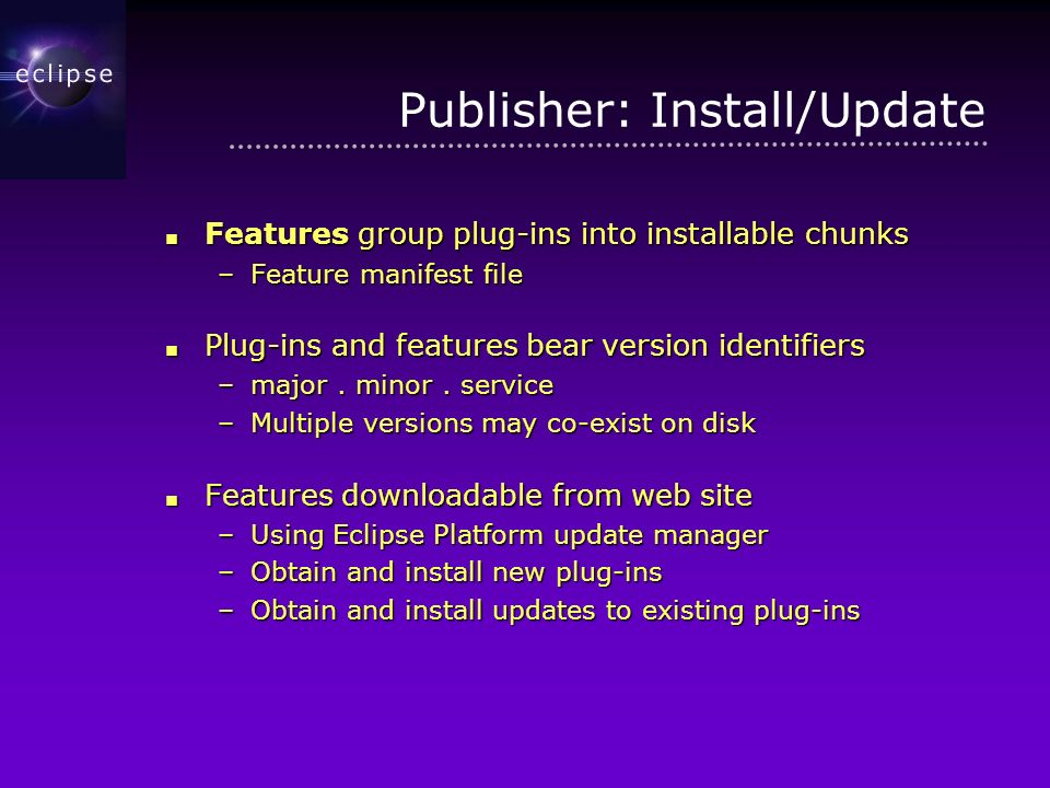 Publisher: Install/Update Features group plug-ins into installable chunks Features group plug-ins into installable chunks –Feature manifest file Plug-ins and features bear version identifiers Plug-ins and features bear version identifiers –major.
