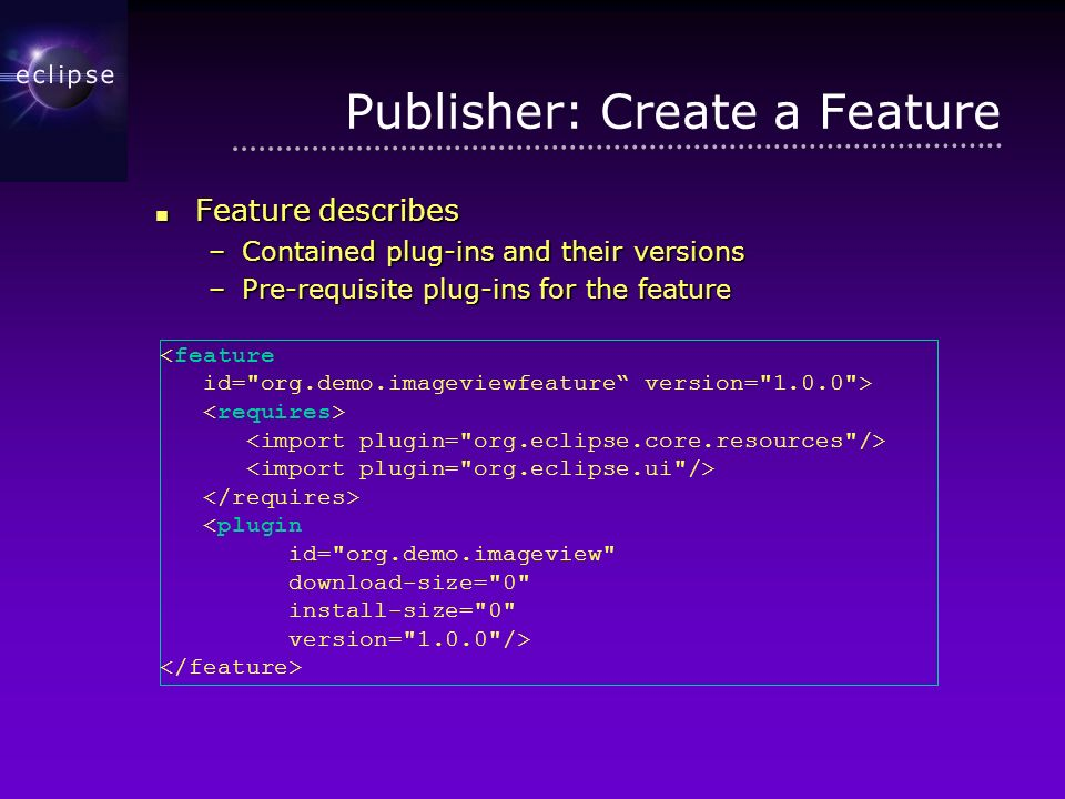 Publisher: Create a Feature Feature describes Feature describes –Contained plug-ins and their versions –Pre-requisite plug-ins for the feature <feature id= org.demo.imageviewfeature version= 1.0.0 > <plugin id= org.demo.imageview download-size= 0 install-size= 0 version= 1.0.0 />