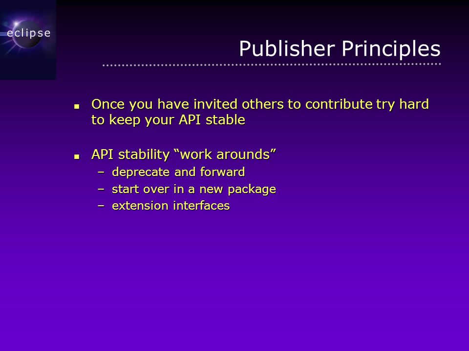 Publisher Principles Once you have invited others to contribute try hard to keep your API stable Once you have invited others to contribute try hard to keep your API stable API stability work arounds API stability work arounds –deprecate and forward –start over in a new package –extension interfaces