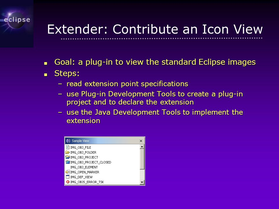 Extender: Contribute an Icon View Goal: a plug-in to view the standard Eclipse images Goal: a plug-in to view the standard Eclipse images Steps: Steps: –read extension point specifications –use Plug-in Development Tools to create a plug-in project and to declare the extension –use the Java Development Tools to implement the extension