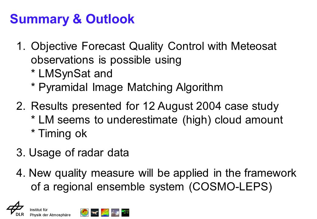 Institut für Physik der Atmosphäre Summary & Outlook 1.Objective Forecast Quality Control with Meteosat observations is possible using * LMSynSat and