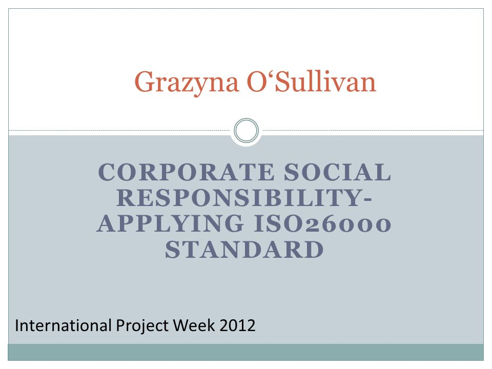 CORPORATE SOCIAL RESPONSIBILITY- APPLYING ISO26000 STANDARD Grazyna OSullivan International Project Week 2012