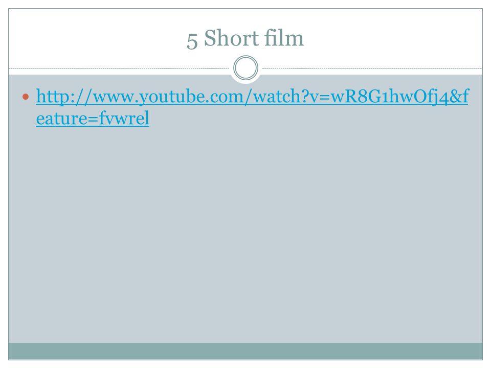 5 Short film http://www.youtube.com/watch?v=wR8G1hwOfj4&f eature=fvwrel http://www.youtube.com/watch?v=wR8G1hwOfj4&f eature=fvwrel