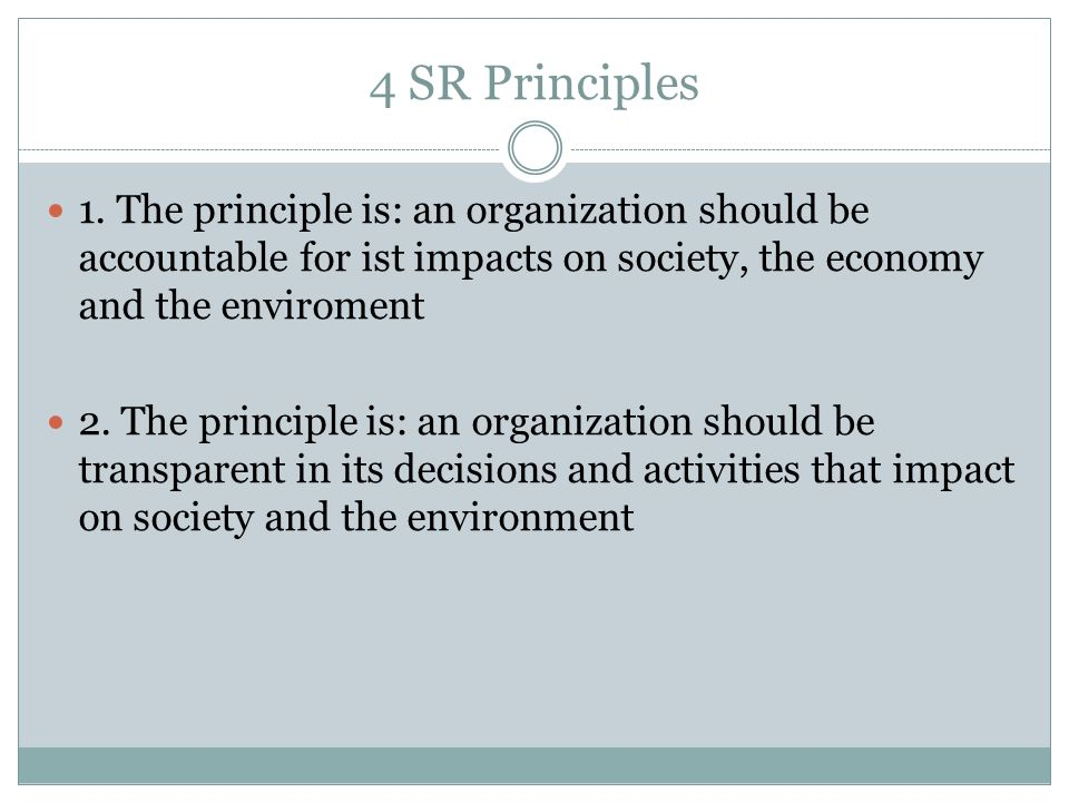 4 SR Principles 1. The principle is: an organization should be accountable for ist impacts on society, the economy and the enviroment 2. The principle