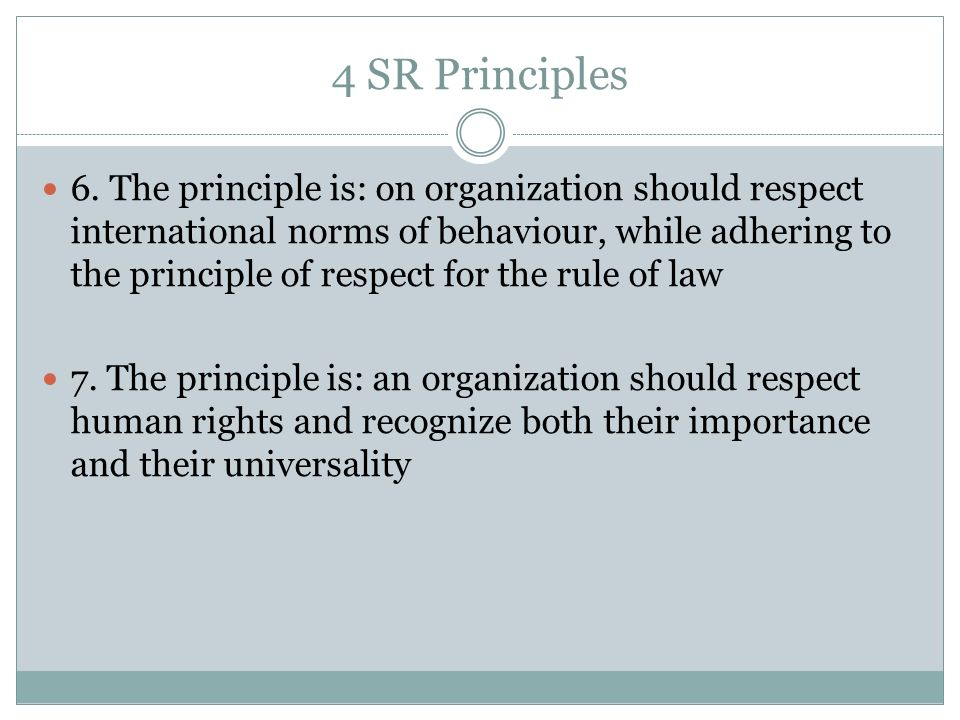 4 SR Principles 6. The principle is: on organization should respect international norms of behaviour, while adhering to the principle of respect for t