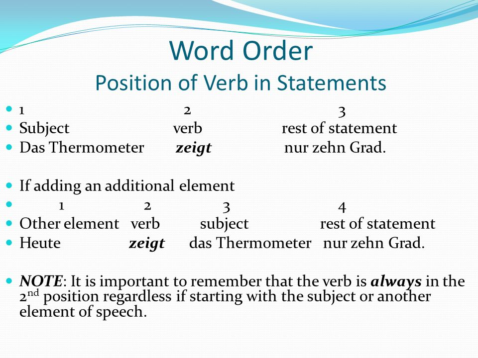 Word Order Position of Verb in Statements 1 2 3 Subject verb rest of statement Das Thermometer zeigt nur zehn Grad. If adding an additional element 1