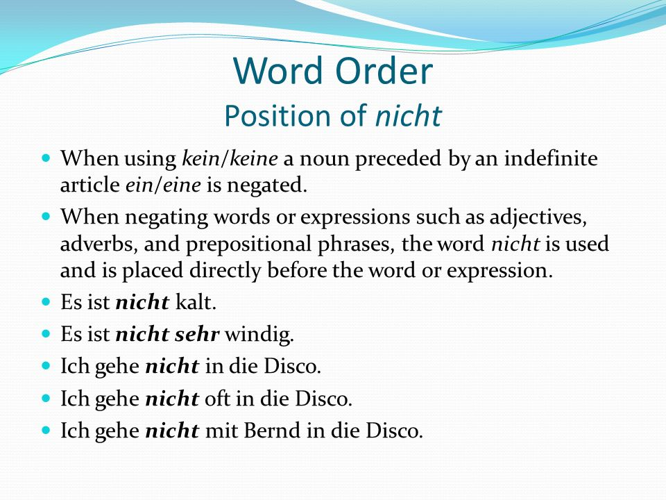 Word Order Position of nicht When using kein/keine a noun preceded by an indefinite article ein/eine is negated. When negating words or expressions su