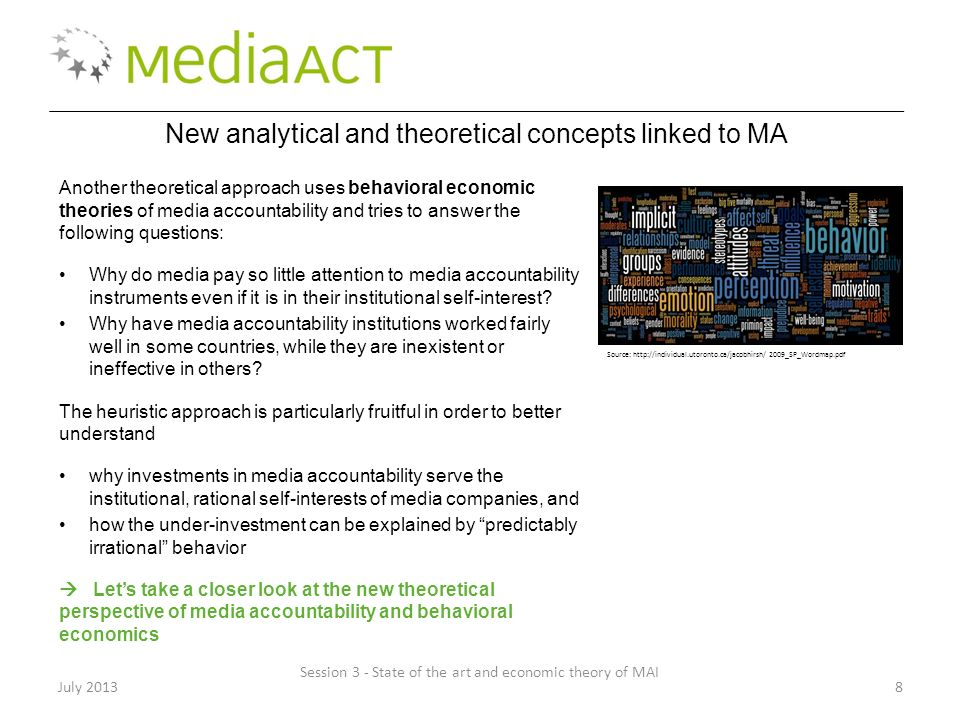 July 20138 New analytical and theoretical concepts linked to MA Another theoretical approach uses behavioral economic theories of media accountability and tries to answer the following questions: Why do media pay so little attention to media accountability instruments even if it is in their institutional self-interest.