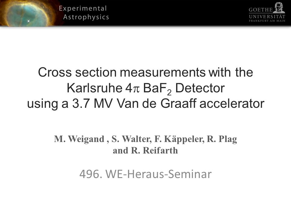 Cross section measurements with the Karlsruhe 4 BaF 2 Detector using a 3.7 MV Van de Graaff accelerator M. Weigand, S. Walter, F. Käppeler, R. Plag an