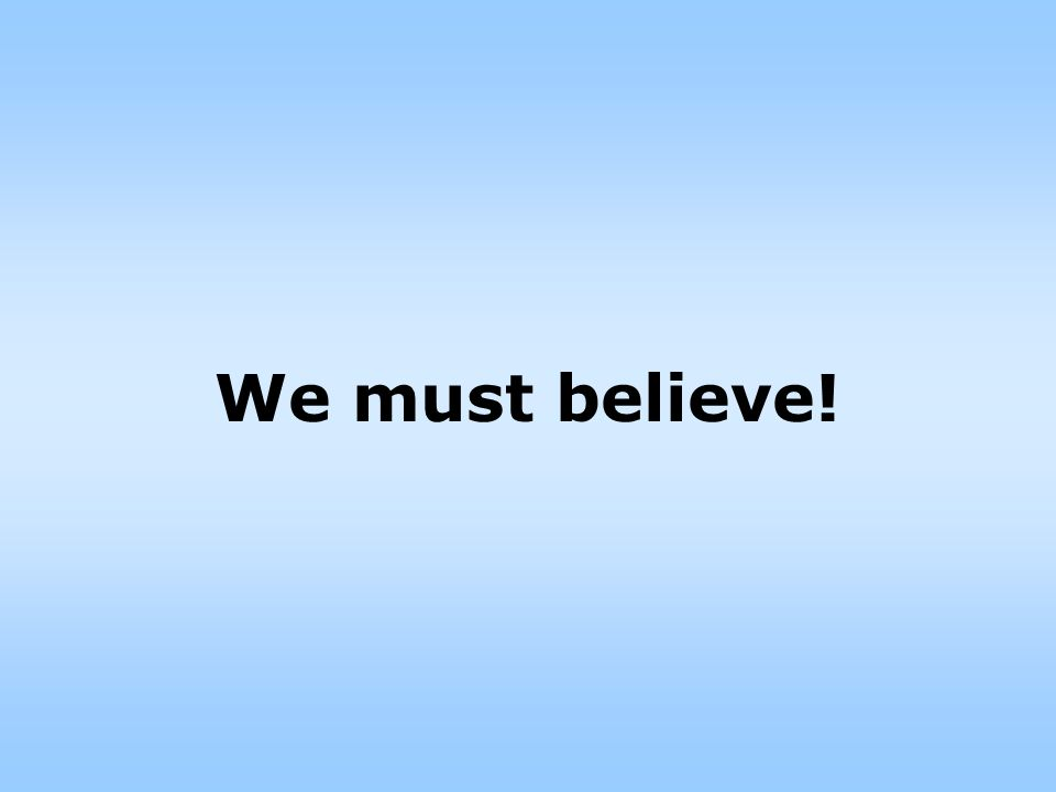 We must believe!