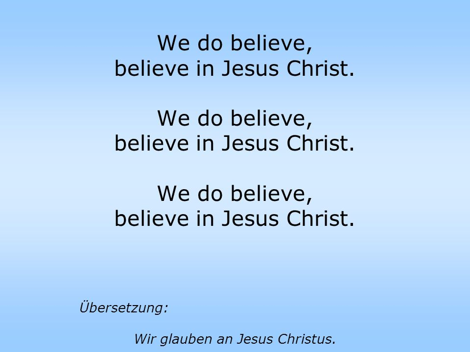 We do believe, believe in Jesus Christ. We do believe, believe in Jesus Christ. We do believe, believe in Jesus Christ. Übersetzung: Wir glauben an Je