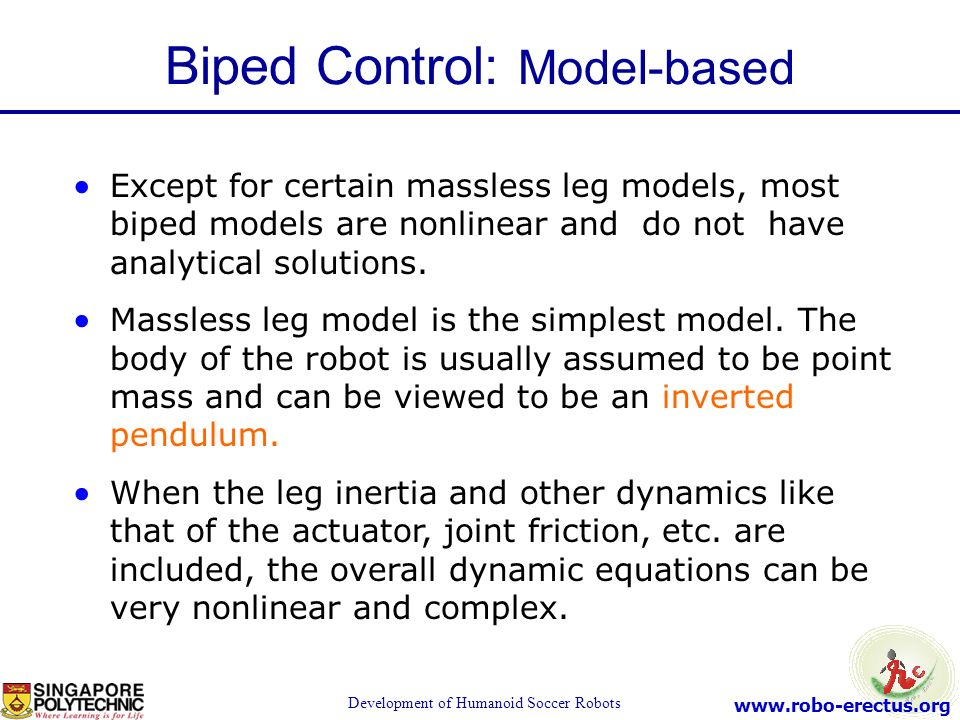 www.robo-erectus.org Development of Humanoid Soccer Robots Except for certain massless leg models, most biped models are nonlinear and do not have ana
