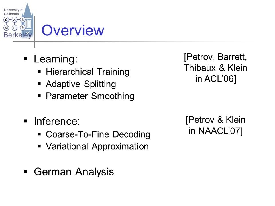 [Petrov, Barrett, Thibaux & Klein in ACL06] [Petrov & Klein in NAACL07] Overview Learning: Hierarchical Training Adaptive Splitting Parameter Smoothin
