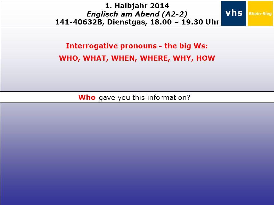 1. Halbjahr 2014 Englisch am Abend (A2-2) 141-40632B, Dienstgas, 18.00 – 19.30 Uhr Interrogative pronouns - the big Ws: WHO, WHAT, WHEN, WHERE, WHY, H