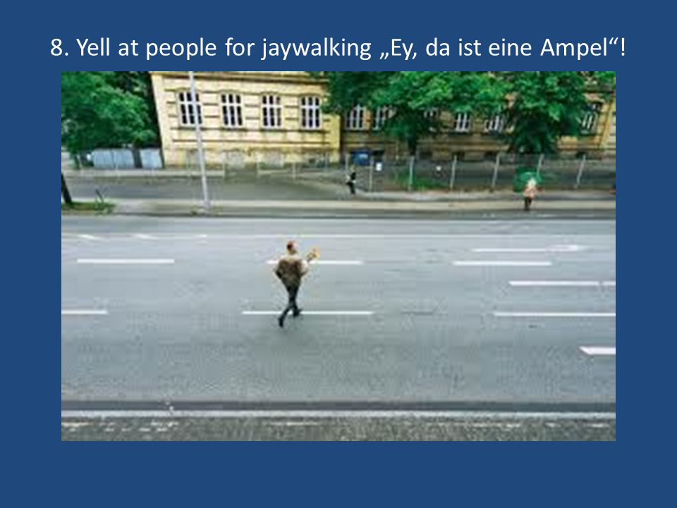 8. Yell at people for jaywalking Ey, da ist eine Ampel!