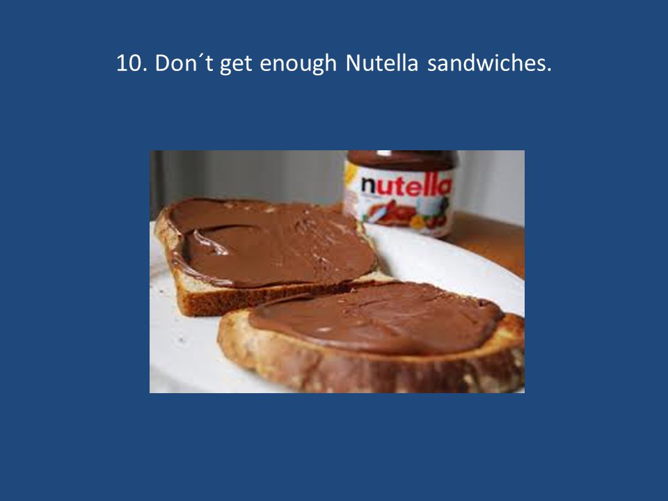 10. Don´t get enough Nutella sandwiches.