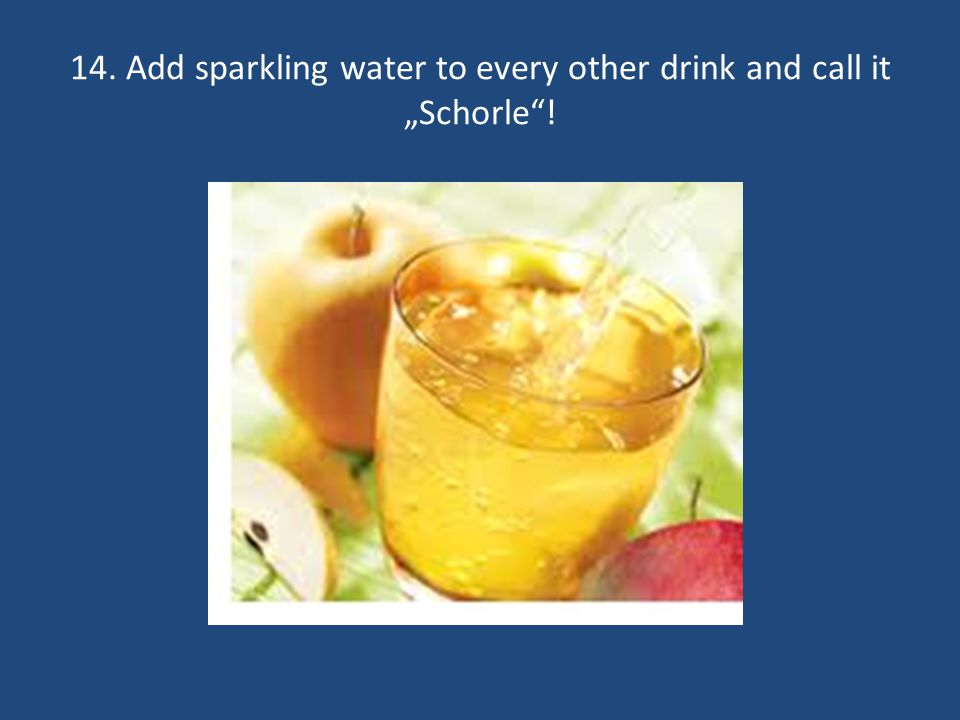 14. Add sparkling water to every other drink and call it Schorle!