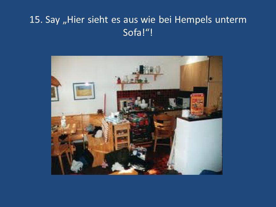 15. Say Hier sieht es aus wie bei Hempels unterm Sofa!!