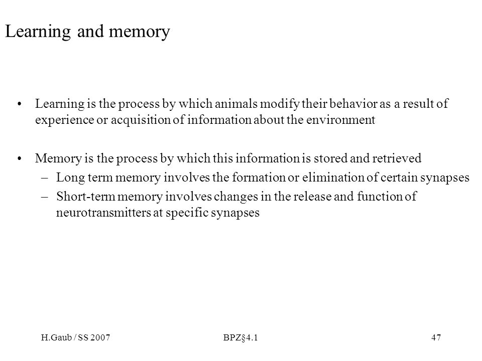 H.Gaub / SS 2007BPZ§4.147 Learning and memory Learning is the process by which animals modify their behavior as a result of experience or acquisition