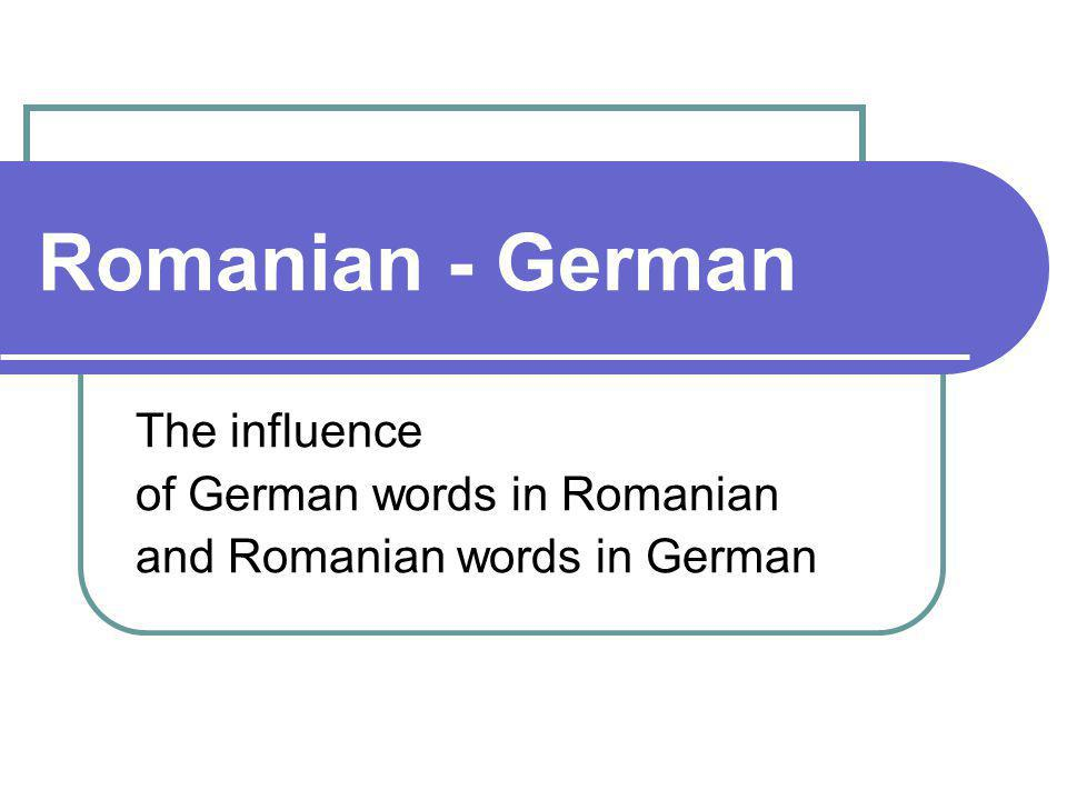 Romanian - German The influence of German words in Romanian and Romanian words in German