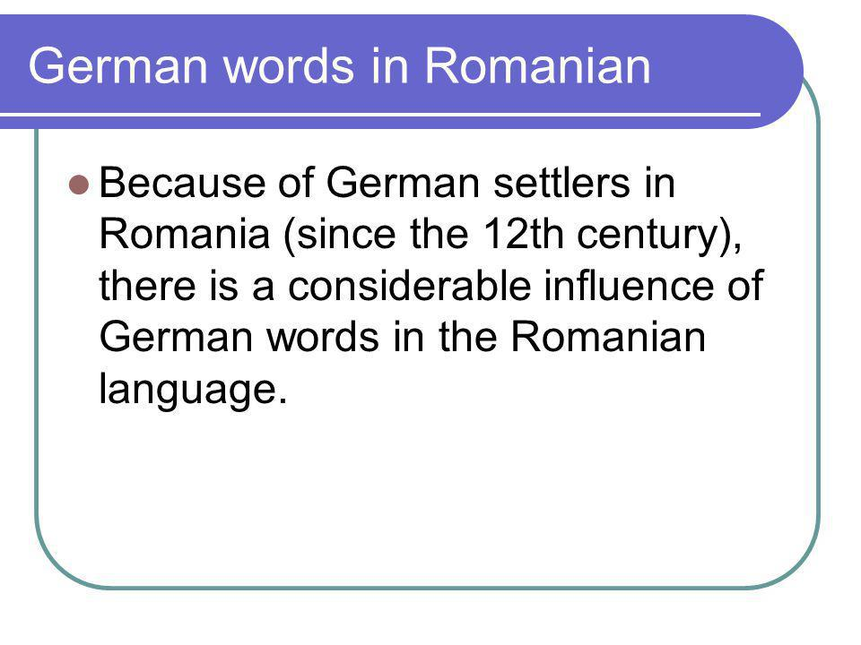 German words in Romanian Because of German settlers in Romania (since the 12th century), there is a considerable influence of German words in the Romanian language.