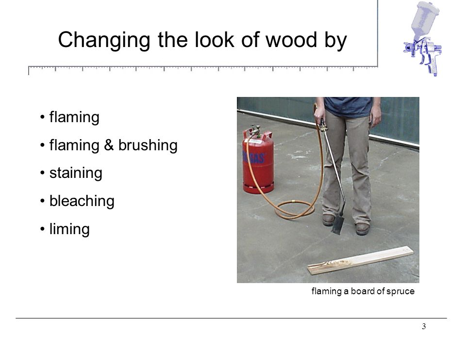 3 Changing the look of wood by flaming flaming & brushing staining bleaching liming flaming a board of spruce