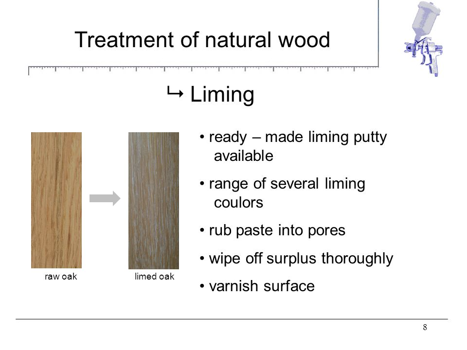 8 Treatment of natural wood Liming ready – made liming putty available range of several liming coulors rub paste into pores wipe off surplus thoroughly varnish surface raw oaklimed oak