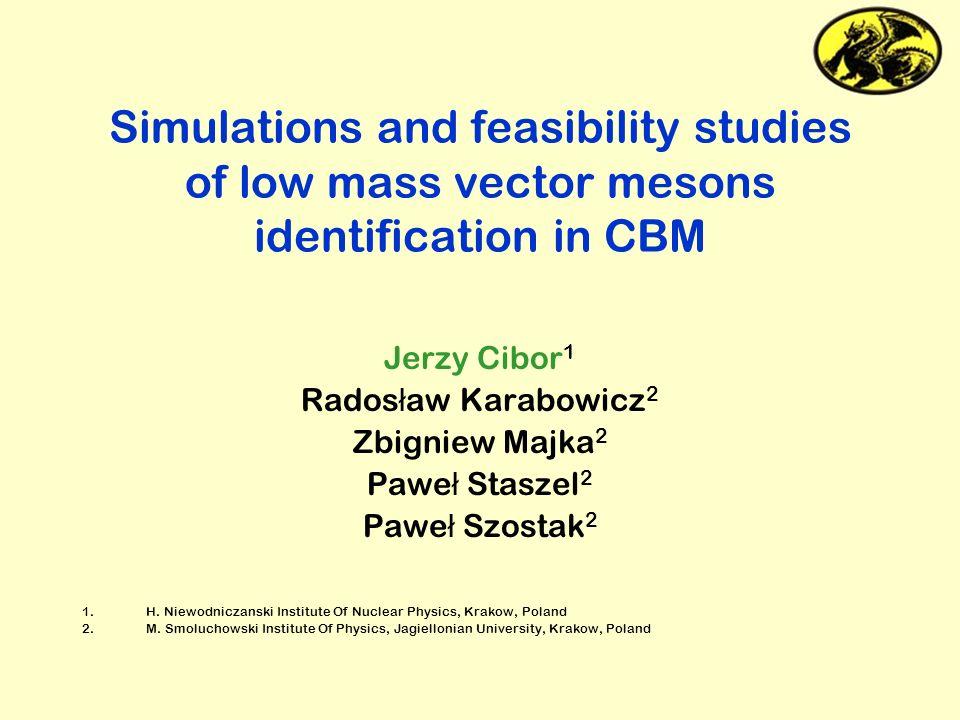 Simulations and feasibility studies of low mass vector mesons identification in CBM Jerzy Cibor 1 Rados ł aw Karabowicz 2 Zbigniew Majka 2 Pawe ł Stas