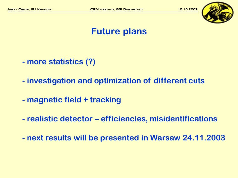 Future plans - more statistics (?) - investigation and optimization of different cuts - magnetic field + tracking - realistic detector – efficiencies, misidentifications - next results will be presented in Warsaw 24.11.2003 Jerzy Cibor, IFJ Krakow CBM meeting, GSI Darmstadt 18.10.2003