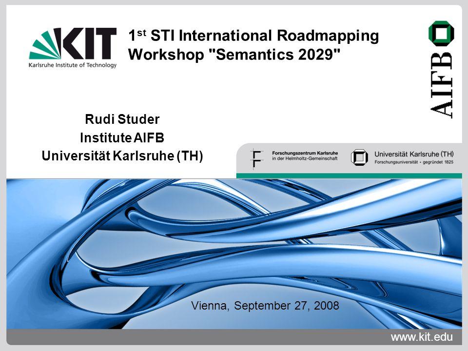 www.kit.edu Rudi Studer Institute AIFB Universität Karlsruhe (TH) 1 st STI International Roadmapping Workshop