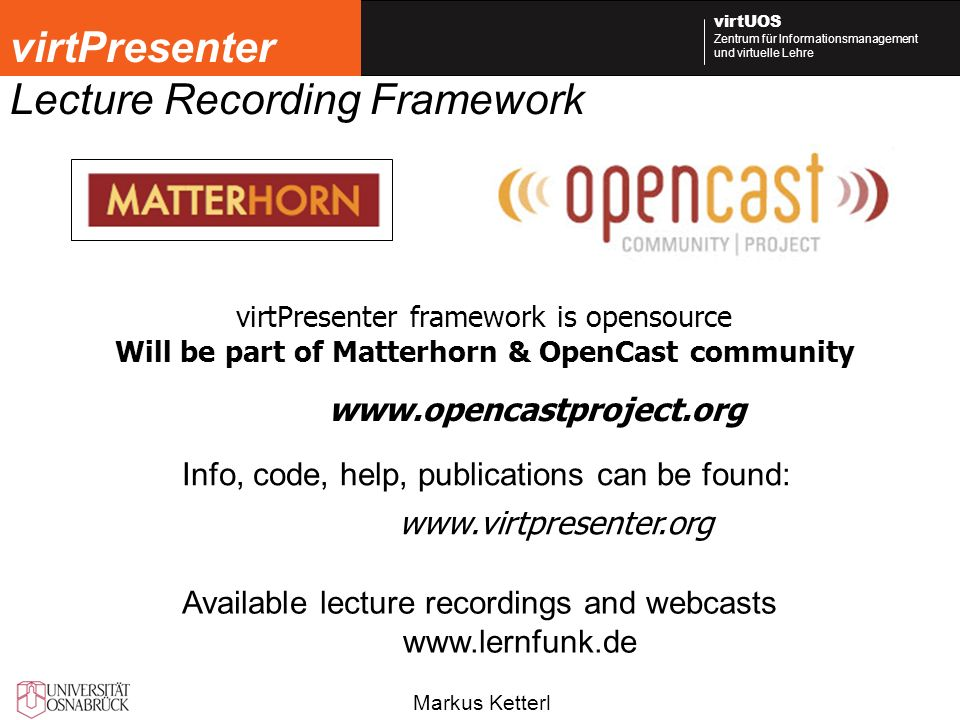 Markus Ketterl virtUOS Zentrum für Informationsmanagement und virtuelle Lehre virtPresenter Lecture Recording Framework virtPresenter framework is opensource Will be part of Matterhorn & OpenCast community www.virtpresenter.org Info, code, help, publications can be found: Available lecture recordings and webcasts www.lernfunk.de www.opencastproject.org