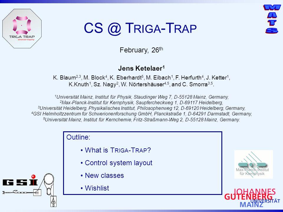 CS @ T RIGA -T RAP February, 26 th Jens Ketelaer 1 Outline: What is T RIGA -T RAP ? Control system layout New classes Wishlist K. Blaum 2,3, M. Block