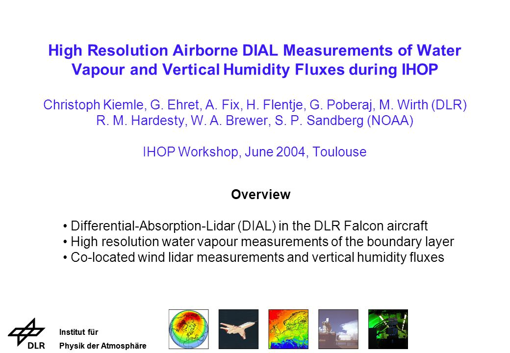 Institut für Physik der Atmosphäre Institut für Physik der Atmosphäre High Resolution Airborne DIAL Measurements of Water Vapour and Vertical Humidity Fluxes during IHOP Christoph Kiemle, G.