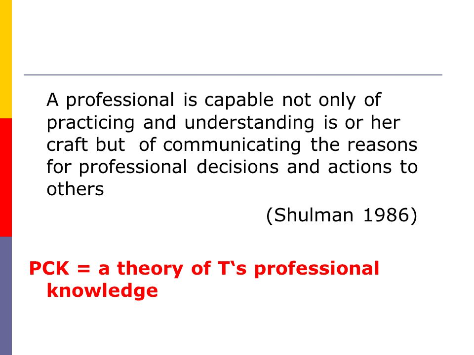 A professional is capable not only of practicing and understanding is or her craft but of communicating the reasons for professional decisions and actions to others (Shulman 1986) PCK = a theory of Ts professional knowledge
