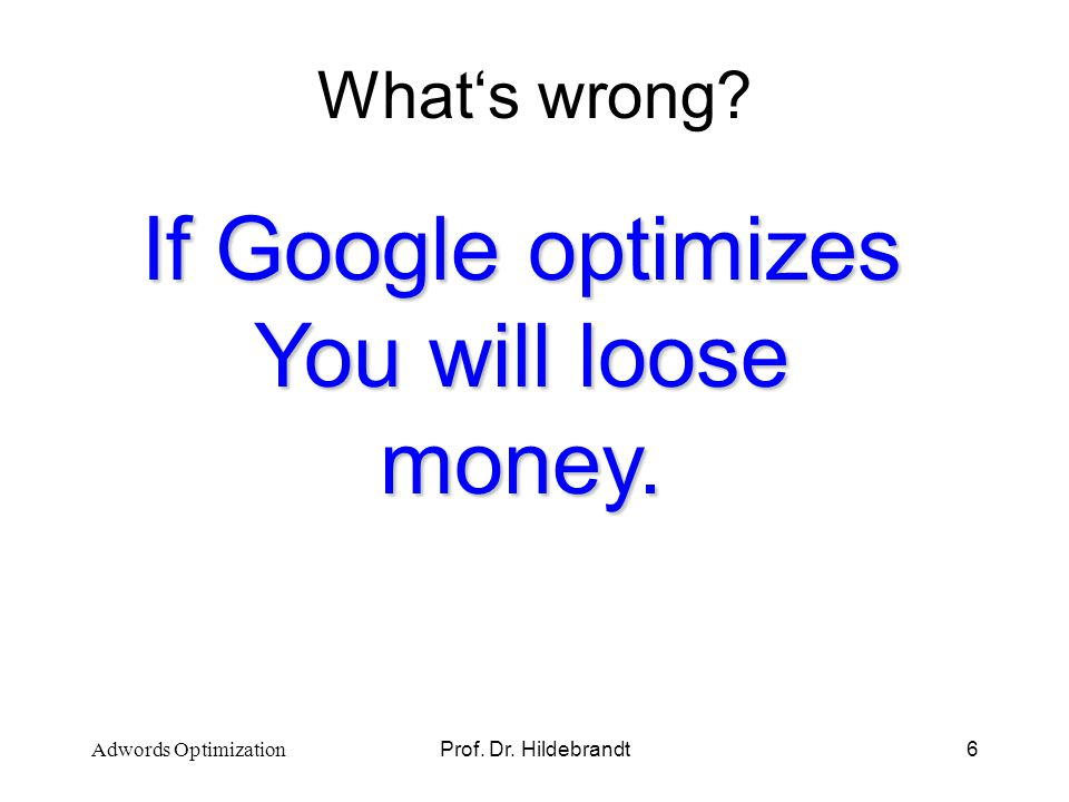 Prof. Dr. Hildebrandt6 Whats wrong? If Google optimizes You will loose money. Adwords Optimization