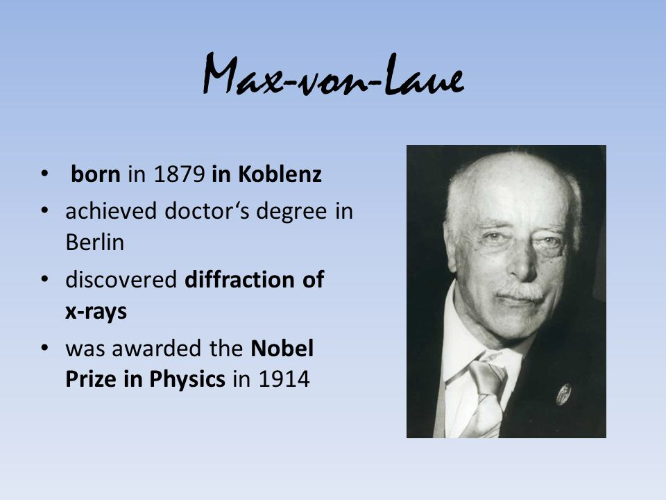 Max-von-Laue born in 1879 in Koblenz achieved doctors degree in Berlin discovered diffraction of x-rays was awarded the Nobel Prize in Physics in 1914